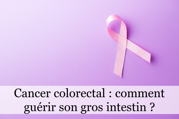 Cancer colorectal : comment guérir son gros intestin ?